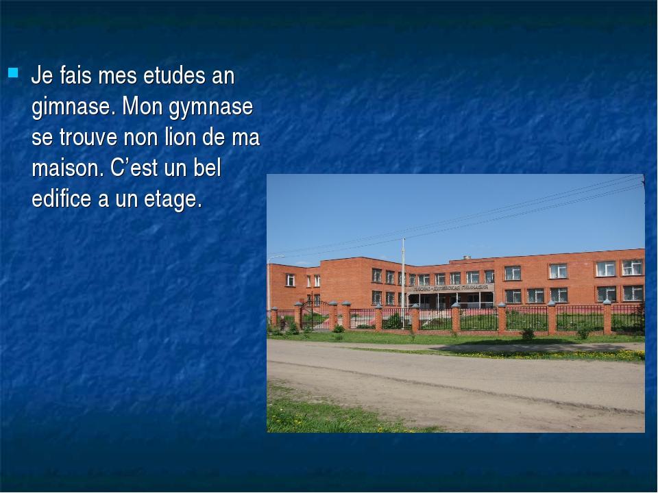 Je fais mes etudes an gimnase. Mon gymnase se trouve non lion de ma maison. C...