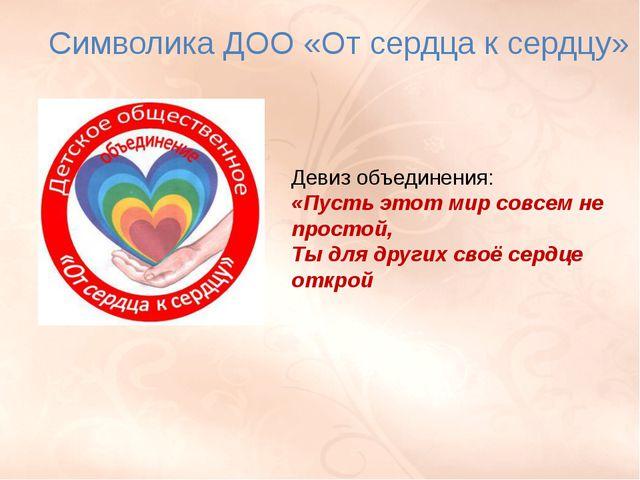 Символика ДОО «От сердца к сердцу» Девиз объединения: «Пусть этот мир совсем...
