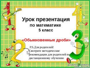 Урок презентация по математике 5 класс «Обыкновенные дроби» P.S.Для родителе
