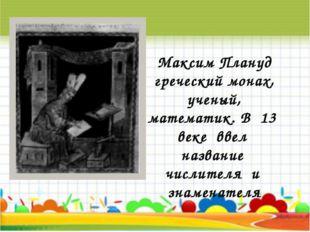 Максим Плануд греческий монах, ученый, математик. В 13 веке ввел название чис
