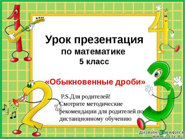 Урок презентация по математике 5 класс «Обыкновенные дроби» P.S.Для родителе...
