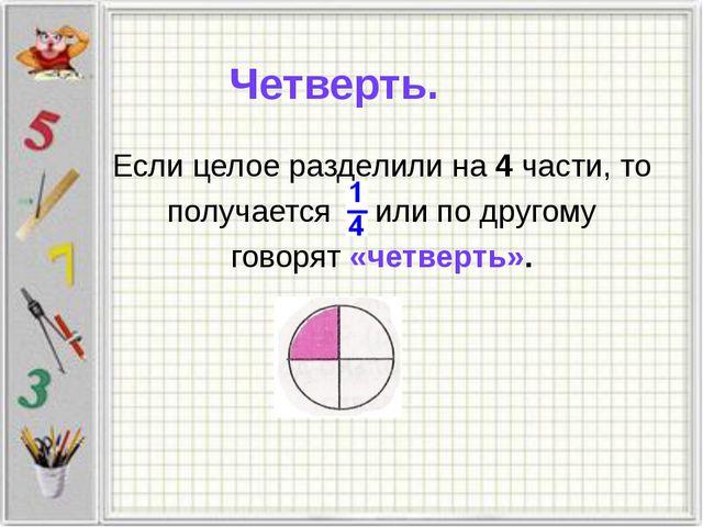Четверть. Если целое разделили на 4 части, то получается или по другому говор...