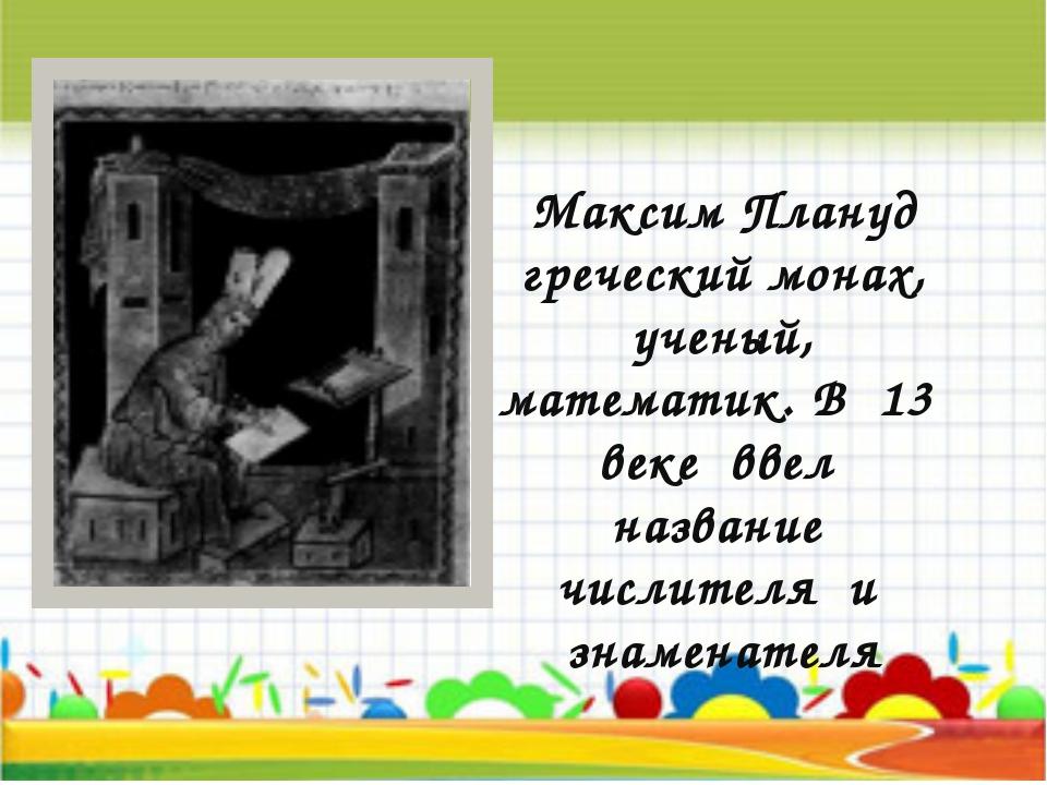 Максим Плануд греческий монах, ученый, математик. В 13 веке ввел название чис...