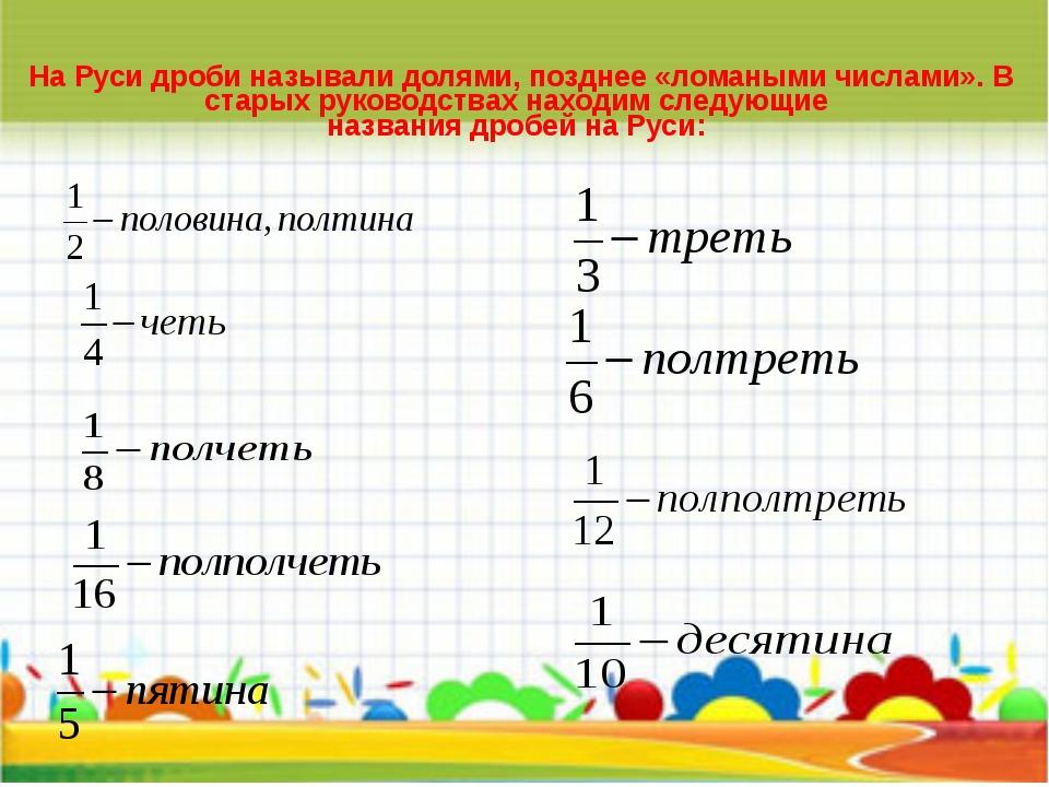 На Руси дроби называли долями, позднее «ломаными числами». В старых руководс...