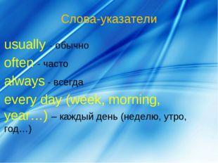 Слова-указатели usually - обычно often - часто always - всегда every day (wee