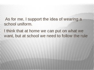 As for me, I support the idea of wearing a school uniform. I think that at h