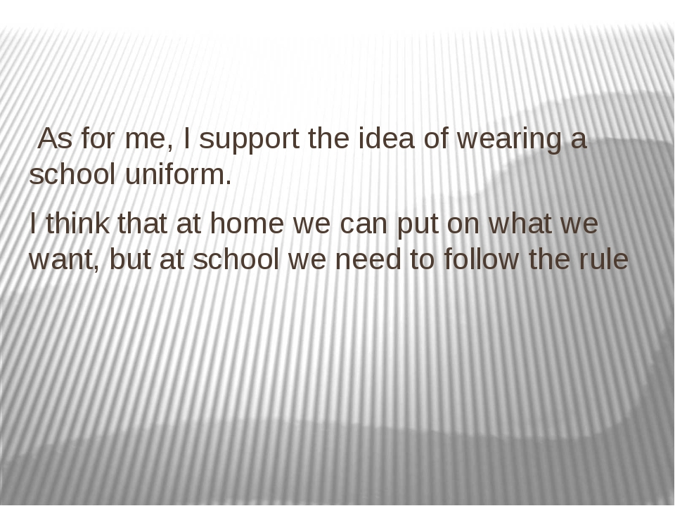 As for me, I support the idea of wearing a school uniform. I think that at h...