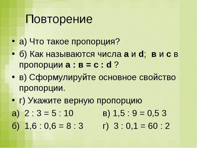 Повторение а) Что такое пропорция? б) Как называются числа а и d; в и с в пр...