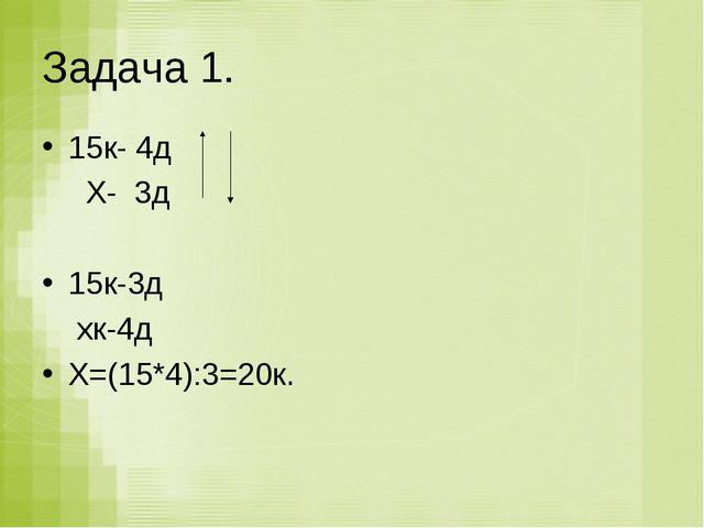 Задача 1. 15к- 4д Х- 3д 15к-3д хк-4д Х=(15*4):3=20к.