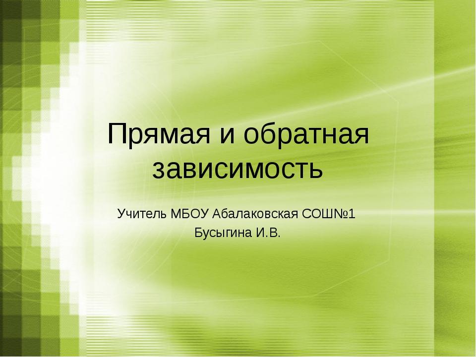Прямая и обратная зависимость Учитель МБОУ Абалаковская СОШ№1 Бусыгина И.В.