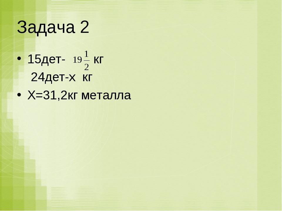 Задача 2 15дет- кг 24дет-х кг Х=31,2кг металла