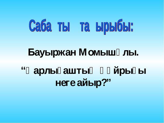 """Бауыржан Момышұлы. """"Қарлығаштың құйрығы неге айыр?"""""""