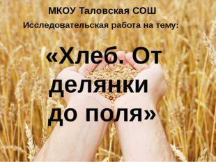 МКОУ Таловская СОШ Исследовательская работа на тему:  «Хлеб. От делянки до п