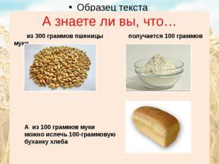 А знаете ли вы, что… из 300 граммов пшеницы получается 100 граммов муки А из