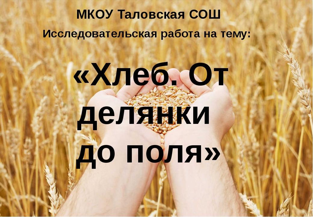 МКОУ Таловская СОШ Исследовательская работа на тему:  «Хлеб. От делянки до п...