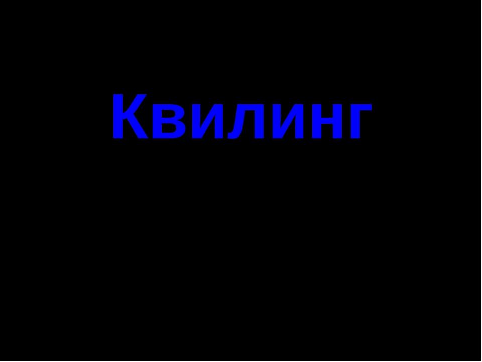 Квилинг Подготовила: Хуснутдинова Д.Р. – учитель технологии МОУ «СОШ п.Муслюм...