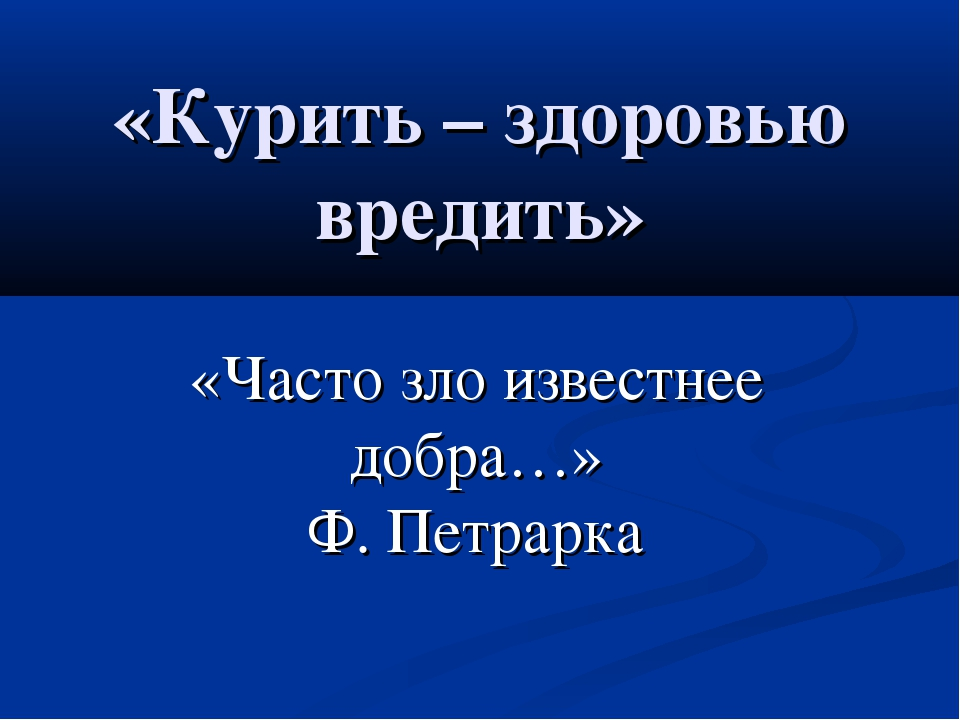 «Курить – здоровью вредить» «Часто зло известнее добра…» Ф. Петрарка