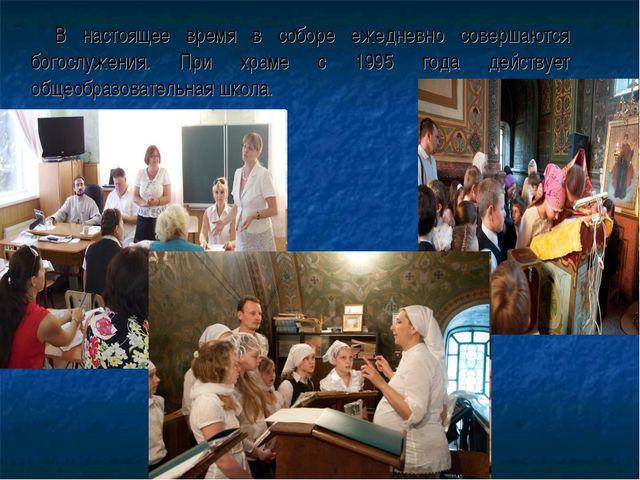 В настоящее время в соборе ежедневно совершаются богослужения. При храме с 1...