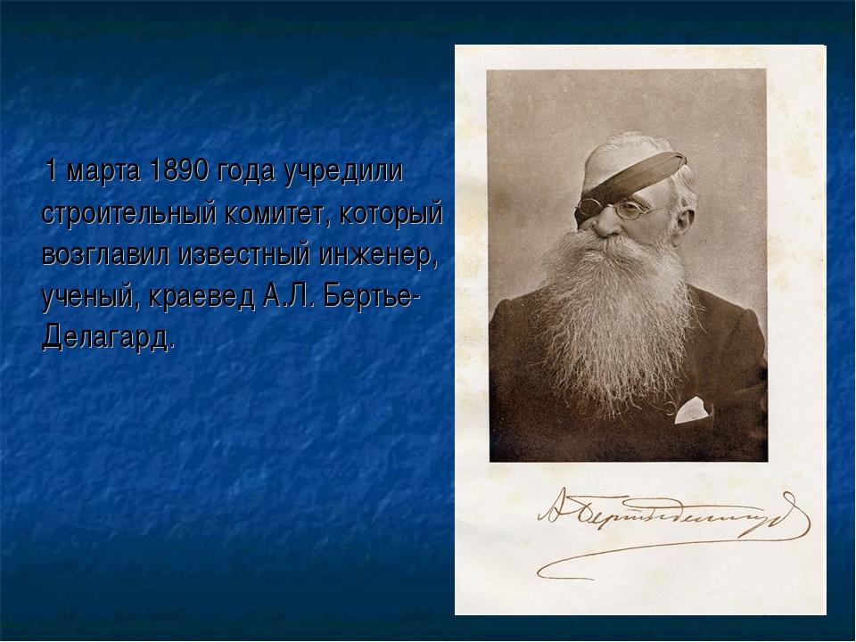 1 марта 1890 года учредили строительный комитет, который возглавил известный...