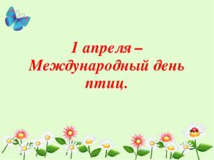 1 апреля – Международный день птиц.