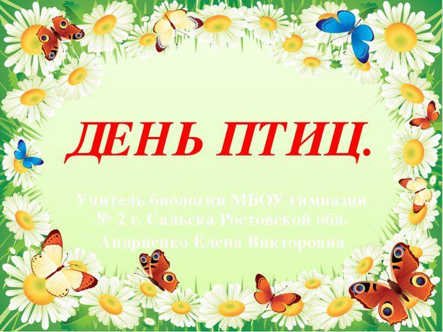 ДЕНЬ ПТИЦ. Учитель биологии МБОУ гимназии № 2 г. Сальска Ростовской обл. Андр...