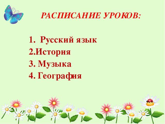 РАСПИСАНИЕ УРОКОВ: 1. Русский язык 2.История 3. Музыка 4. География