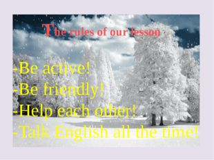 The rules of our lesson -Be active! -Be friendly! -Help each other! -Talk Eng