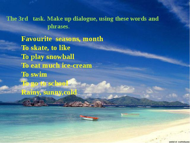 The 3rd task. Make up dialogue, using these words and phrases. Favourite seas...