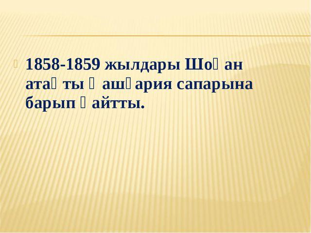 1858-1859 жылдары Шоқан атақты Қашғария сапарына барып қайтты.