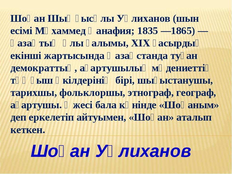 Шоқан Уәлиханов Шоқан Шыңғысұлы Уәлиханов (шын есімі Мұхаммед Қанафия; 1835 —...