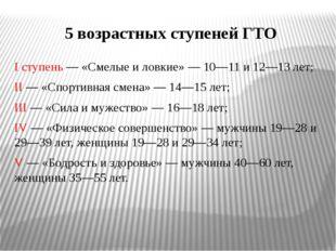 5 возрастных ступеней ГТО I ступень — «Смелые и ловкие» — 10—11 и 12—13 лет;