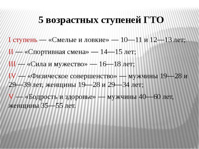 5 возрастных ступеней ГТО I ступень — «Смелые и ловкие» — 10—11 и 12—13 лет;...