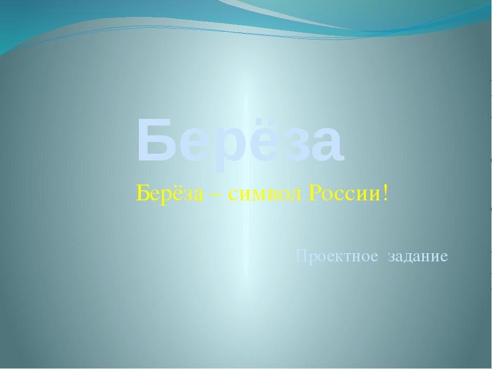 Берёза Берёза – символ России! Проектное задание