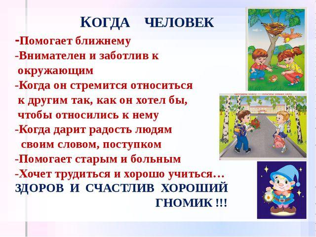 КОГДА ЧЕЛОВЕК -Помогает ближнему -Внимателен и заботлив к окружающим -Когда о...