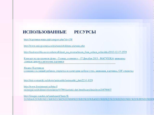 ИСПОЛЬЗОВАННЫЕ РЕСУРСЫ http://картинки-мира.рф/category.php?id=138 http://www...
