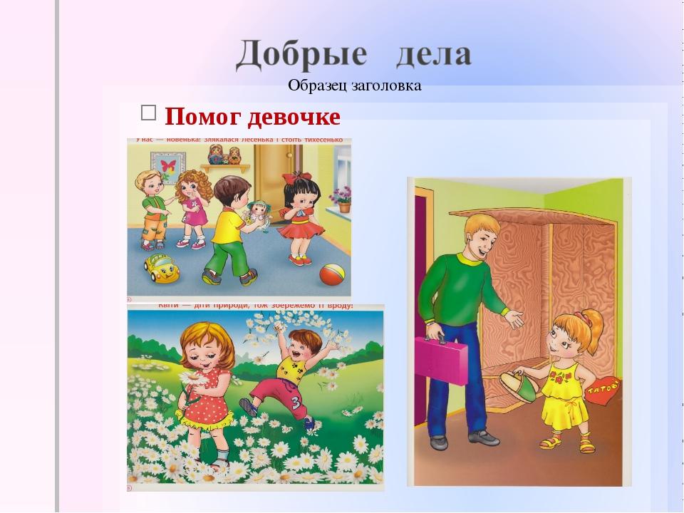 Помог девочке Позаботился о родителях