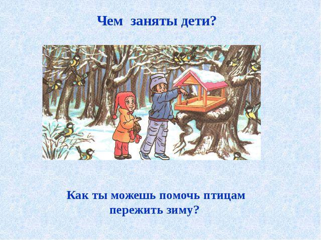 Чем заняты дети? Как ты можешь помочь птицам пережить зиму?