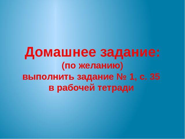 Домашнее задание: (по желанию) выполнить задание № 1, с. 35 в рабочей тетради