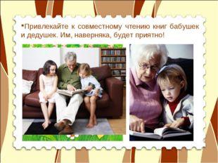 Привлекайте к совместному чтению книг бабушек и дедушек. Им, наверняка, будет