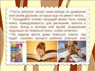 Пусть ребенок читает кому-нибудь из домашних или своим друзьям, которые еще н