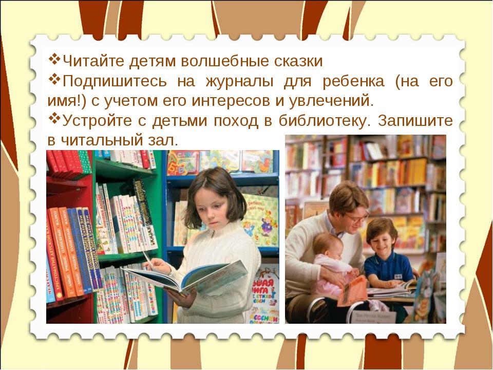 Читайте детям волшебные сказки Подпишитесь на журналы для ребенка (на его имя...