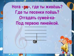 Нота «ре», где ты живёшь? Где ты песенки поёшь? Отгадать сумей-ка- Под первою