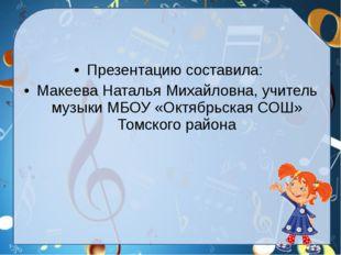 Презентацию составила: Макеева Наталья Михайловна, учитель музыки МБОУ «Октяб