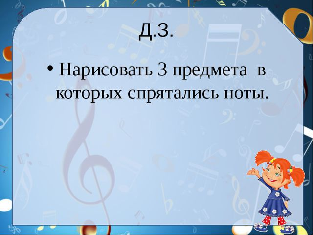 Д.З. Нарисовать 3 предмета в которых спрятались ноты.
