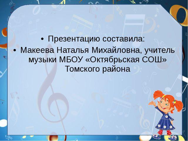 Презентацию составила: Макеева Наталья Михайловна, учитель музыки МБОУ «Октяб...