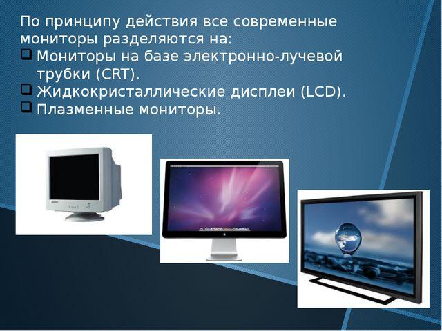 По принципу действия все современные мониторы разделяются на: Мониторы на баз...