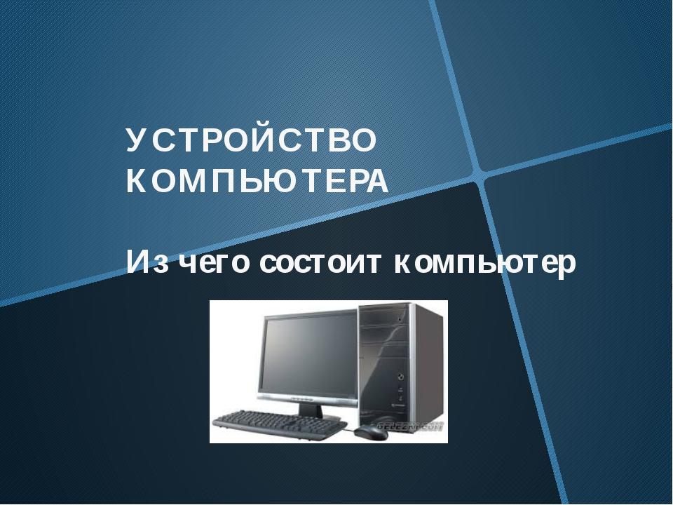 УСТРОЙСТВО КОМПЬЮТЕРА Из чего состоит компьютер
