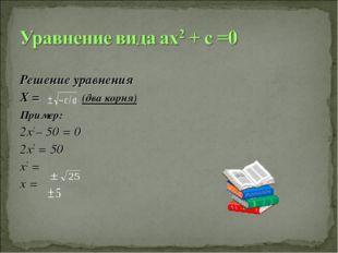 Решение уравнения Х = (два корня) Пример: 2х2 – 50 = 0 2х2 = 50 х2 = х =
