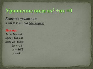 Решение уравнения х =0 и х = - в/а (два корня) Пример: 2х2 + 16х = 0 х(2х +16