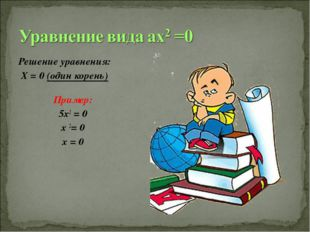 Решение уравнения: Х = 0 (один корень) Пример: 5х2 = 0 х 2= 0 х = 0